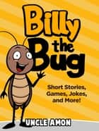 Billy the Bug: Short Stories, Games, Jokes, and More! ebook by Uncle Amon