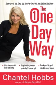 The One-Day Way - Today Is All the Time You Need to Lose All the Weight You Want ebook by Chantel Hobbs