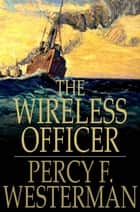 The Wireless Officer ebook by Percy F. Westerman