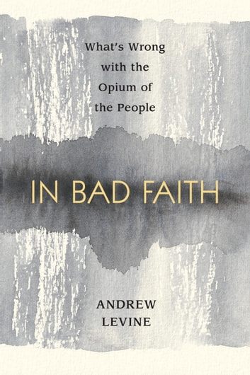 In Bad Faith - What's Wrong With The Opium Of The People ebook by Andrew Levine