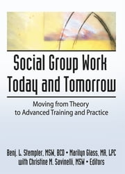Social Group Work Today and Tomorrow - Moving From Theory to Advanced Training and Practice ebook by Benjamin L Stempler,Marilyn Glass