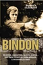 Bindon: Fighter, Gangster, Lover - The True Story of John Bindon, a Modern Legend ebook by John C Bindon & Wensley Clarkson