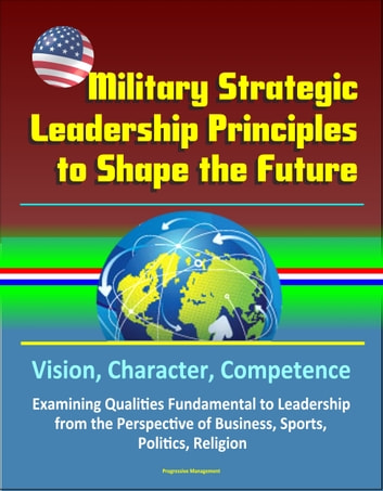 Military Strategic Leadership Principles to Shape the Future: Vision, Character, Competence, Examining Qualities Fundamental to Leadership from the Perspective of Business, Sports, Politics, Religion eBook by Progressive Management