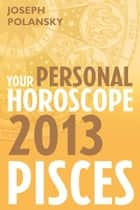 Pisces 2013: Your Personal Horoscope ebook by Joseph Polansky