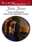 The Italian's Rags-to-Riches Wife ebook by Julia James