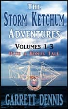 The Storm Ketchum Adventures: Volumes 1 - 3 ebook by Garrett Dennis