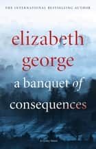 A Banquet of Consequences - An Inspector Lynley Novel: 16 eBook by Elizabeth George