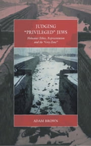 Judging 'Privileged' Jews - Holocaust Ethics, Representation, and the 'Grey Zone' ebook by Adam Brown