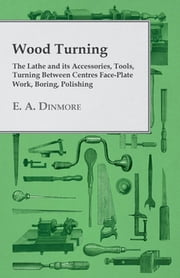 Wood Turning - The Lathe and Its Accessories, Tools, Turning Between Centres Face-Plate Work, Boring, Polishing ebook by E. A. Dinmore