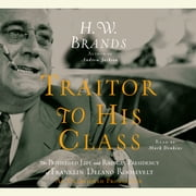 Traitor to His Class - The Privileged Life and Radical Presidency of Franklin Delano Roosevelt audiobook by H. W. Brands