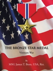 THE BRONZE STAR MEDAL - Vietnam War ebook by MSG James T. Born,USA,Ret.