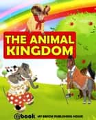 The Animal Kingdom ebook by My Ebook Publishing House