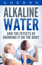 ALKALINE WATER AND THE EFFECTS OF DRINKING IT ON THE BODY - The Health benefits of Alkaline Water ebook by Gordon
