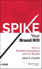 SPIKE your Brand ROI - How to Maximize Reputation and Get Results ebook by Adele R. Cehrs