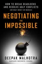Negotiating the Impossible ebook by Deepak Malhotra