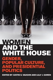 Women and the White House - Gender, Popular Culture, and Presidential Politics ebook by Justin S. Vaughn,Lilly J. Goren,Justin S. Vaughn,Lilly J. Goren,Linda Beail,Rhonda Kinney Longworth,Mary McHugh,Chapman Rackaway,Joseph Uscinski,Stacy Michaelson,José D. Villalobos,Elizabeth Hatfield,Todd L. Belt,MaryAnne Borrelli,Melissa Michaux,Karen S. Hoffman