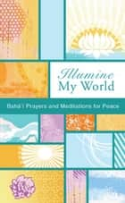 Illumine My World ebook by Bahai Publishing
