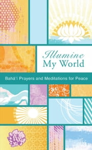 Illumine My World - Bahai Prayers and Mediations for Peace ebook by Bahai Publishing