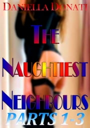 The Naughtiest Neighbours - Parts 1-3: Decorating Penny's Room (And Her Face...) - Fornicating With Fiona - A Sticky Situation... ebook by Daniella Donati