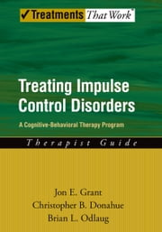 Treating Impulse Control Disorders - A Cognitive-Behavioral Therapy Program, Therapist Guide ebook by Jon E. Grant,Christopher B. Donahue,Brian L. Odlaug