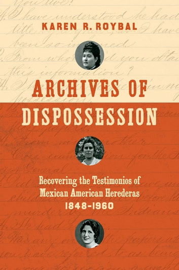 Archives of Dispossession - Recovering the Testimonios of Mexican American Herederas, 1848–1960 ebook by Karen R. Roybal