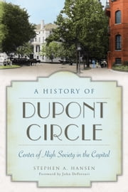 A History of Dupont Circle - Center of High Society in the Capital ebook by Stephen A. Hansen,John DeFerrari