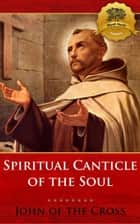 Spiritual Canticle of the Soul and the Bridegroom of Christ ebook by St. John of the Cross, Wyatt North