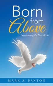 Born from Above - Experiencing the New Birth ebook by Mark A. Paxton
