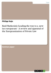 Basil Markesinis: Leading the way to a 'new ius europaeum' - A review and appraisal of the Europeanization of Private Law - A review and appraisal of the Europeanization of Private Law ebook by Philipp Hujo
