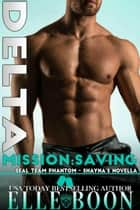 Delta Mission: Saving Shayna - SEAL Team Phantom Series, #5 ebook by Elle Boon
