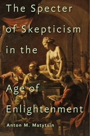 The Specter of Skepticism in the Age of Enlightenment ebook by Anton M. Matytsin