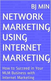 Network Marketing Using Internet Marketing: How to Succeed in Your MLM Business with Internet Marketing ebook by BJ Min