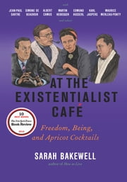 At the Existentialist Café - Freedom, Being, and Apricot Cocktails with Jean-Paul Sartre, Simone de Beauvoir, Albert Camus, Martin Heidegger, Maurice Merleau-Ponty and Others ebook by Kobo.Web.Store.Products.Fields.ContributorFieldViewModel