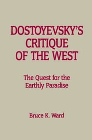 Dostoyevsky's Critique of the West - The Quest for the Earthly Paradise 電子書 by Bruce K. Ward