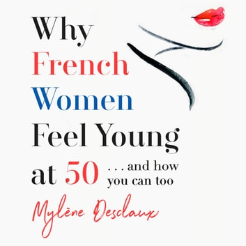 Why French Women Feel Young at 50 - … and how you can too audiobook by Mylene Desclaux