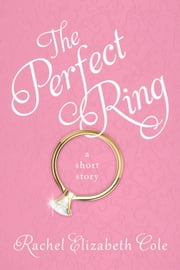The Perfect Ring: A Short Story ebook by Rachel Elizabeth Cole