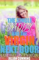 The Single Daddy and the Virgin Next Door - Last Day as a Virgin ebook by Jillian Cumming