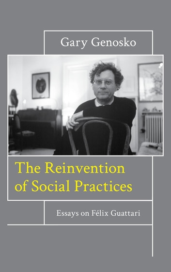 The Reinvention of Social Practices - Essays on Félix Guattari ebook by Gary Genosko