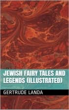 Jewish Fairy Tales And Legends (Illustrated) ebook by Gertrude Landa