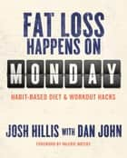 Fat Loss Happens on Monday - Habit-Based Diet and Workout Hacks ebook by Josh Hillis, Dan John, Valerie Waters