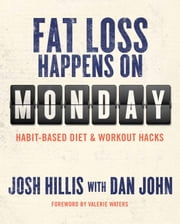 Fat Loss Happens on Monday - Habit-Based Diet and Workout Hacks ebook by Josh Hillis,Dan John,Valerie Waters