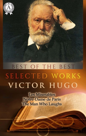 Selected works of Victor Hugo - Les Miserables, Notre-Dame de Paris, The Man Who Laughs eBook by Victor Hugo
