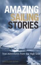 Amazing Sailing Stories - True Adventures from the High Seas ebook by Dick Durham
