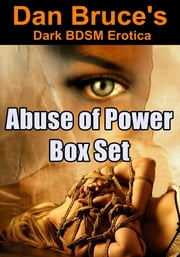 Abuse of Power Box Set (Dark BDSM Erotica) ebook by Dan Bruce