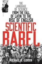 Scientific Babel - The language of science from the fall of Latin to the rise of English ebook by Professor Michael Gordin