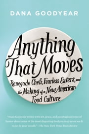 Anything That Moves - Renegade Chefs, Fearless Eaters, and the Making of a New American Food Culture ebook by Dana Goodyear