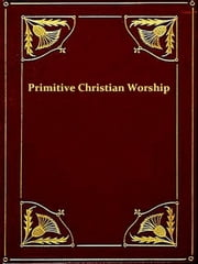 Primitive Christian Worship - Or, the Evidence of Holy Scripture and the Church, against the Invocation of Saints and Angels, and the Blessed Virgin Mary ebook by J. Endell Tyler