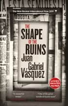The Shape of the Ruins - Shortlisted for the Man Booker International Prize 2019 eBook by Juan Gabriel Vásquez, Anne McLean