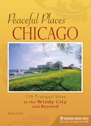 Peaceful Places: Chicago - 119 Tranquil Sites in the Windy City and Beyond ebook by Anne Ford