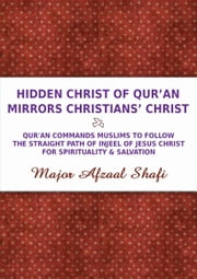 Hidden Christ of Qur'an Mirrors Christians' Christ: Qur'an commands Muslims to follow the straight path of Injeel of Jesus Christ for spirituality and salvation ebook by Major Afzaal Shafi